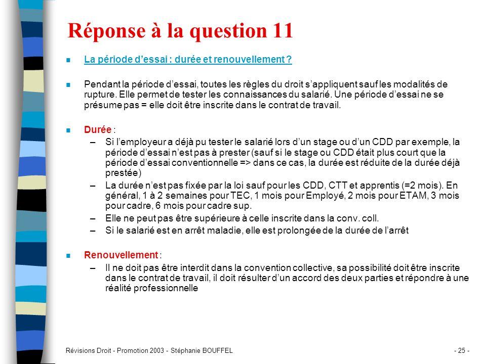 Révisions Droit - Promotion 2003 - Stéphanie BOUFFEL- 25 - Réponse à la question 11 n La période dessai : durée et renouvellement ? n Pendant la pério