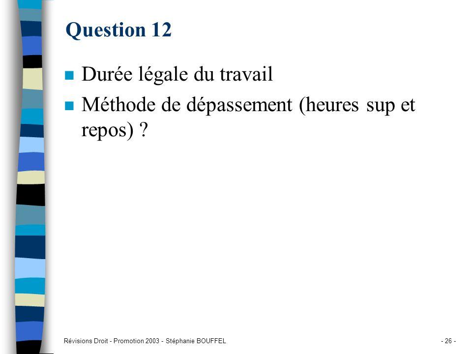 Révisions Droit - Promotion 2003 - Stéphanie BOUFFEL- 26 - Question 12 n Durée légale du travail n Méthode de dépassement (heures sup et repos) ?