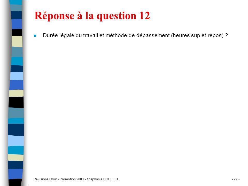 Révisions Droit - Promotion 2003 - Stéphanie BOUFFEL- 27 - Réponse à la question 12 n Durée légale du travail et méthode de dépassement (heures sup et