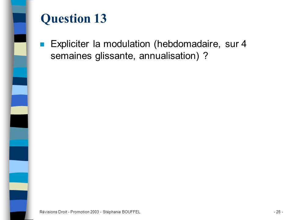 Révisions Droit - Promotion 2003 - Stéphanie BOUFFEL- 28 - Question 13 n Expliciter la modulation (hebdomadaire, sur 4 semaines glissante, annualisati
