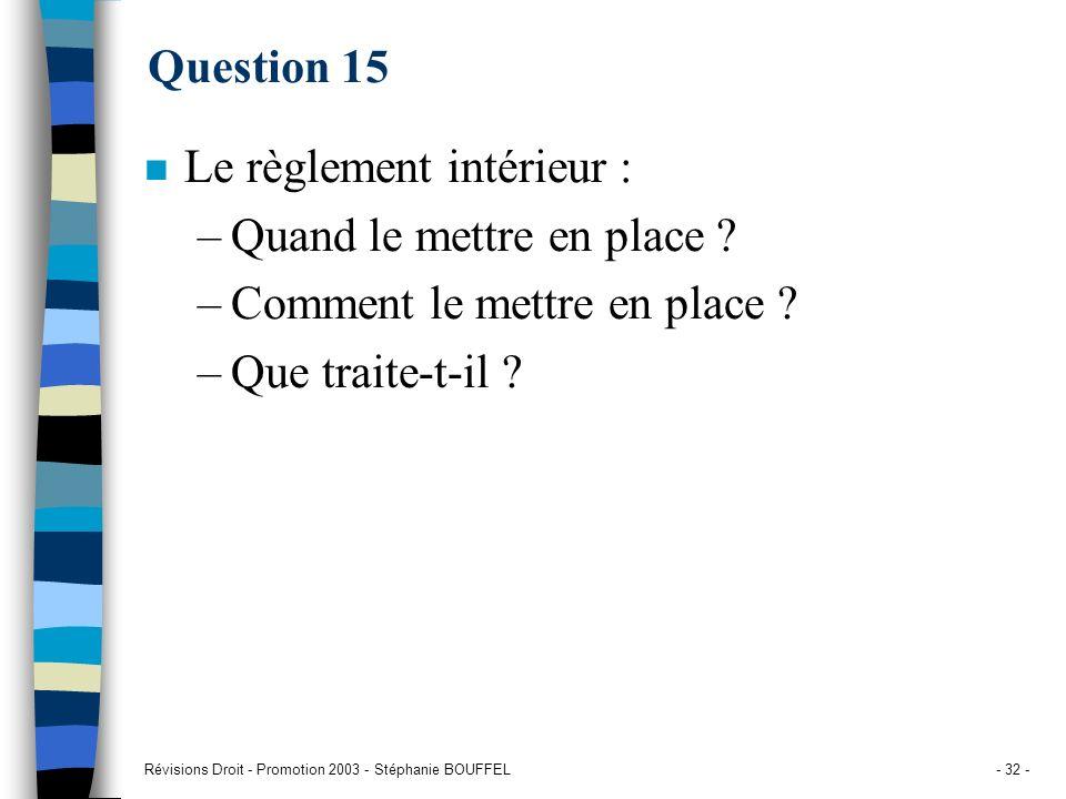Révisions Droit - Promotion 2003 - Stéphanie BOUFFEL- 32 - Question 15 n Le règlement intérieur : –Quand le mettre en place ? –Comment le mettre en pl