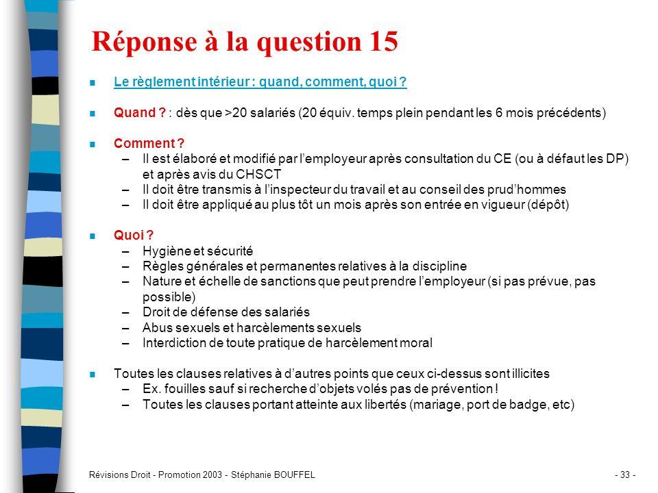 Révisions Droit - Promotion 2003 - Stéphanie BOUFFEL- 33 - Réponse à la question 15 n Le règlement intérieur : quand, comment, quoi ? n Quand ? : dès