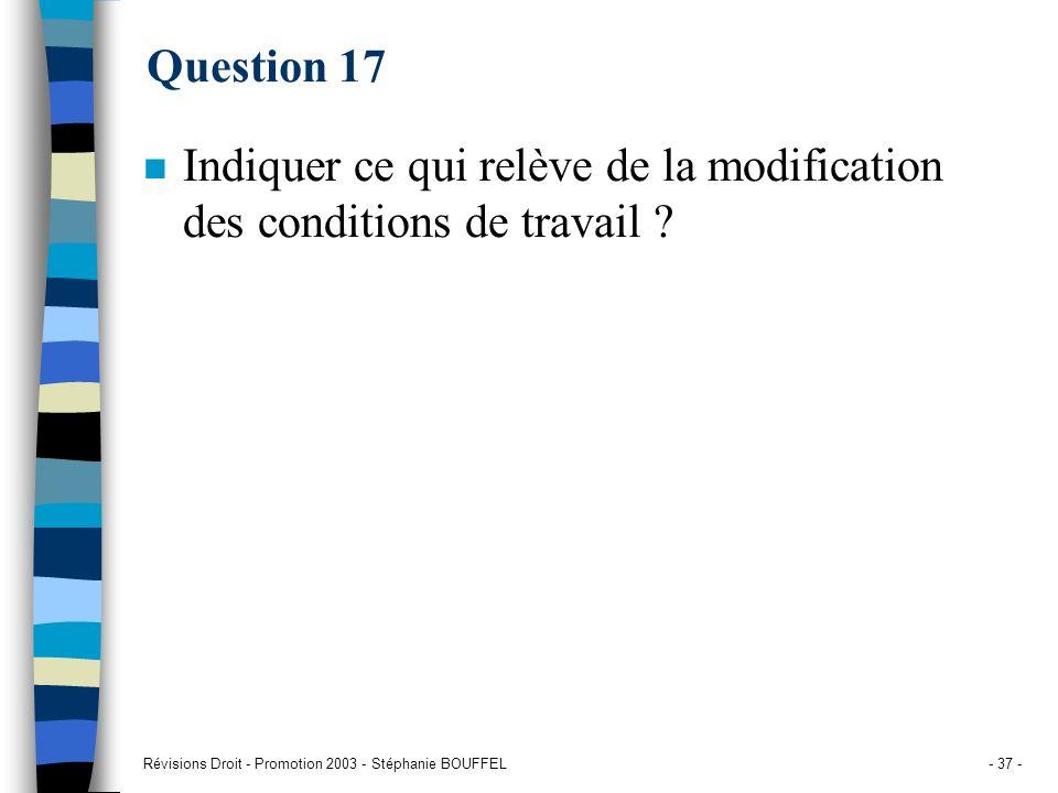 Révisions Droit - Promotion 2003 - Stéphanie BOUFFEL- 37 - Question 17 n Indiquer ce qui relève de la modification des conditions de travail ?