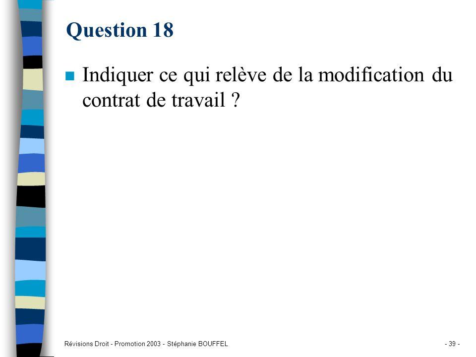 Révisions Droit - Promotion 2003 - Stéphanie BOUFFEL- 39 - Question 18 n Indiquer ce qui relève de la modification du contrat de travail ?