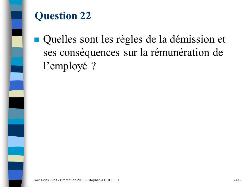 Révisions Droit - Promotion 2003 - Stéphanie BOUFFEL- 47 - Question 22 n Quelles sont les règles de la démission et ses conséquences sur la rémunérati