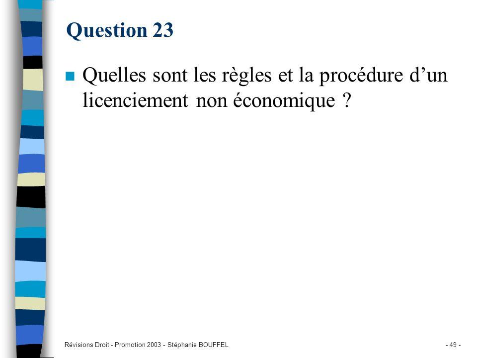 Révisions Droit - Promotion 2003 - Stéphanie BOUFFEL- 49 - Question 23 n Quelles sont les règles et la procédure dun licenciement non économique ?
