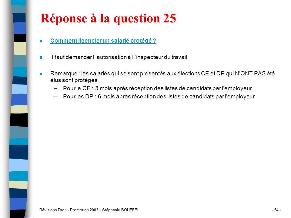 Révisions Droit - Promotion 2003 - Stéphanie BOUFFEL- 54 - Réponse à la question 25 n Comment licencier un salarié protégé ? n Il faut demander l auto