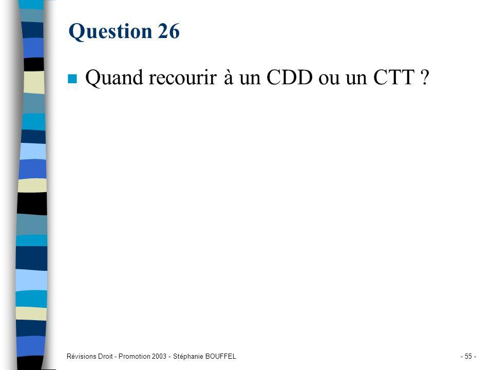 Révisions Droit - Promotion 2003 - Stéphanie BOUFFEL- 55 - Question 26 n Quand recourir à un CDD ou un CTT ?