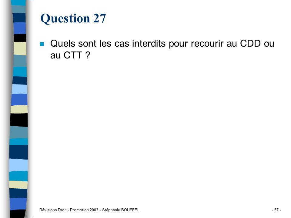 Révisions Droit - Promotion 2003 - Stéphanie BOUFFEL- 57 - Question 27 n Quels sont les cas interdits pour recourir au CDD ou au CTT ?