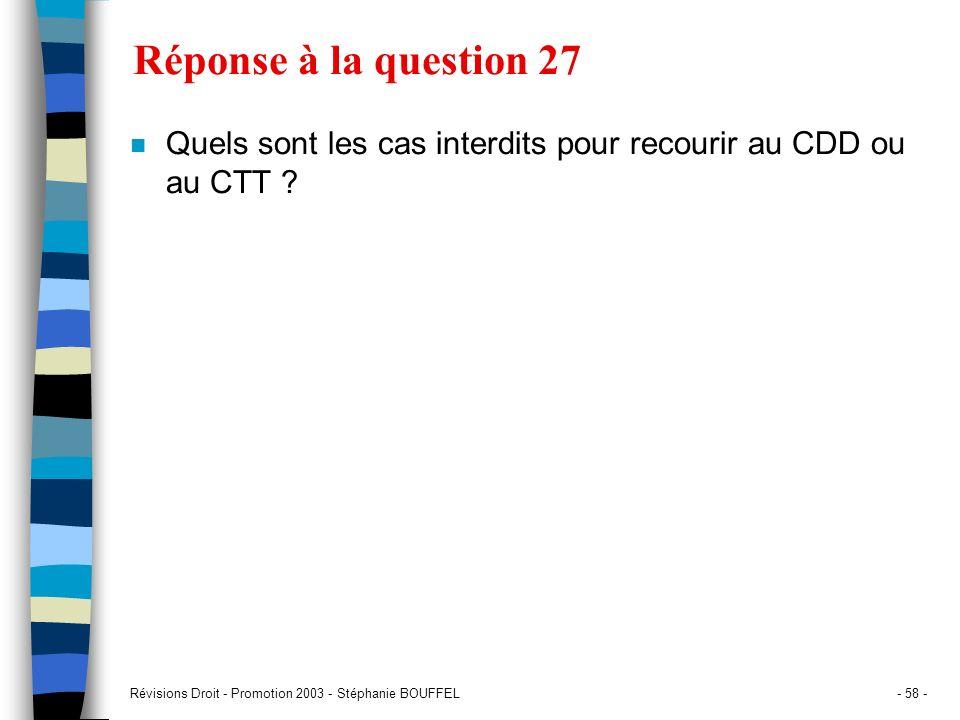 Révisions Droit - Promotion 2003 - Stéphanie BOUFFEL- 58 - Réponse à la question 27 n Quels sont les cas interdits pour recourir au CDD ou au CTT ?