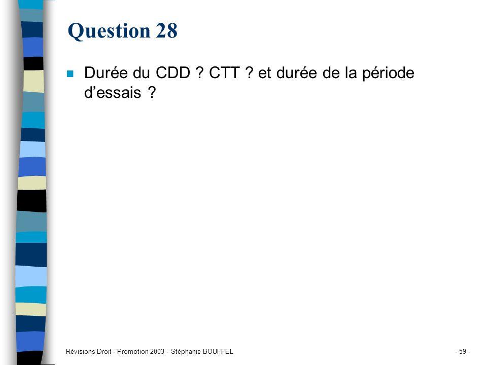 Révisions Droit - Promotion 2003 - Stéphanie BOUFFEL- 59 - Question 28 n Durée du CDD ? CTT ? et durée de la période dessais ?