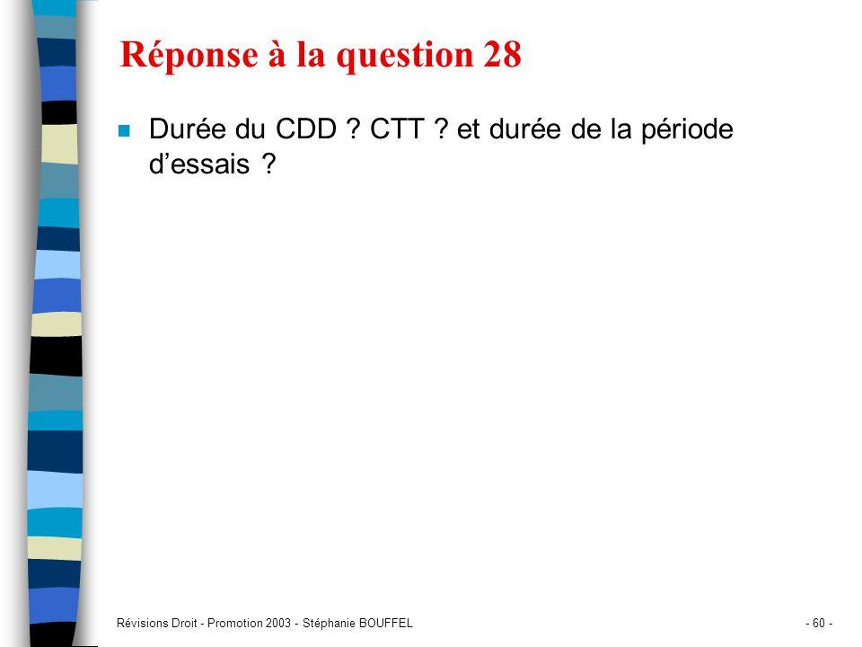 Révisions Droit - Promotion 2003 - Stéphanie BOUFFEL- 60 - Réponse à la question 28 n Durée du CDD ? CTT ? et durée de la période dessais ?