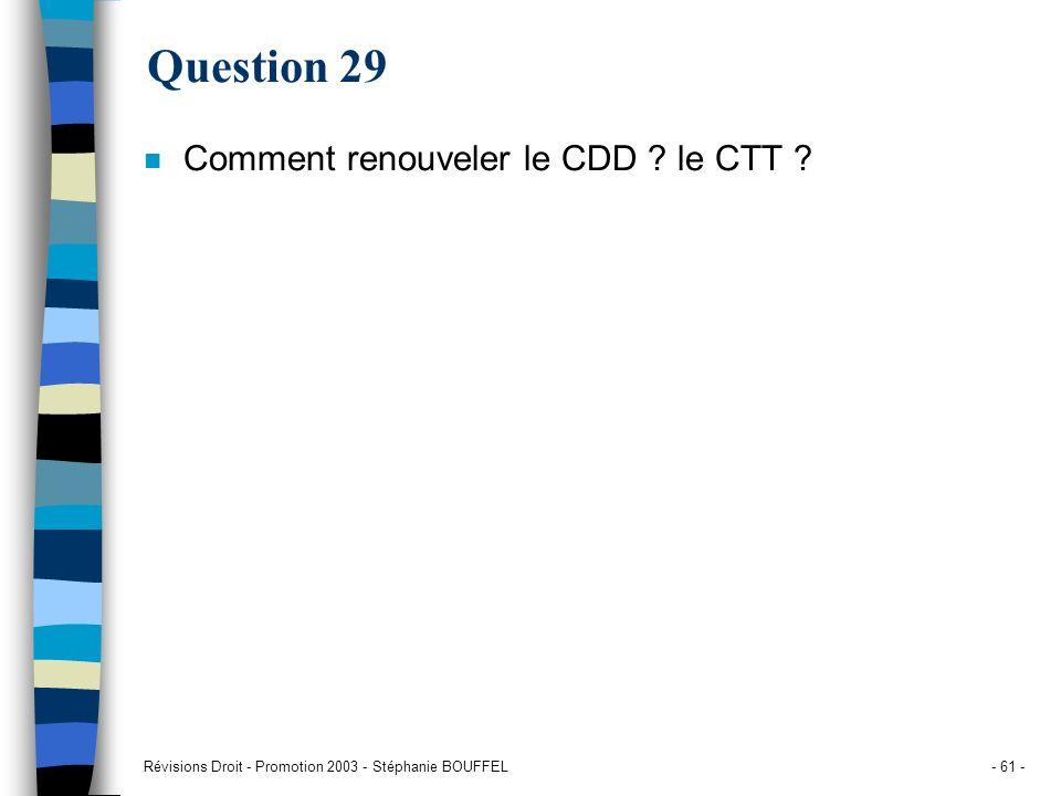 Révisions Droit - Promotion 2003 - Stéphanie BOUFFEL- 61 - Question 29 n Comment renouveler le CDD ? le CTT ?