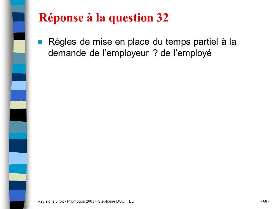 Révisions Droit - Promotion 2003 - Stéphanie BOUFFEL- 68 - Réponse à la question 32 n Règles de mise en place du temps partiel à la demande de lemploy