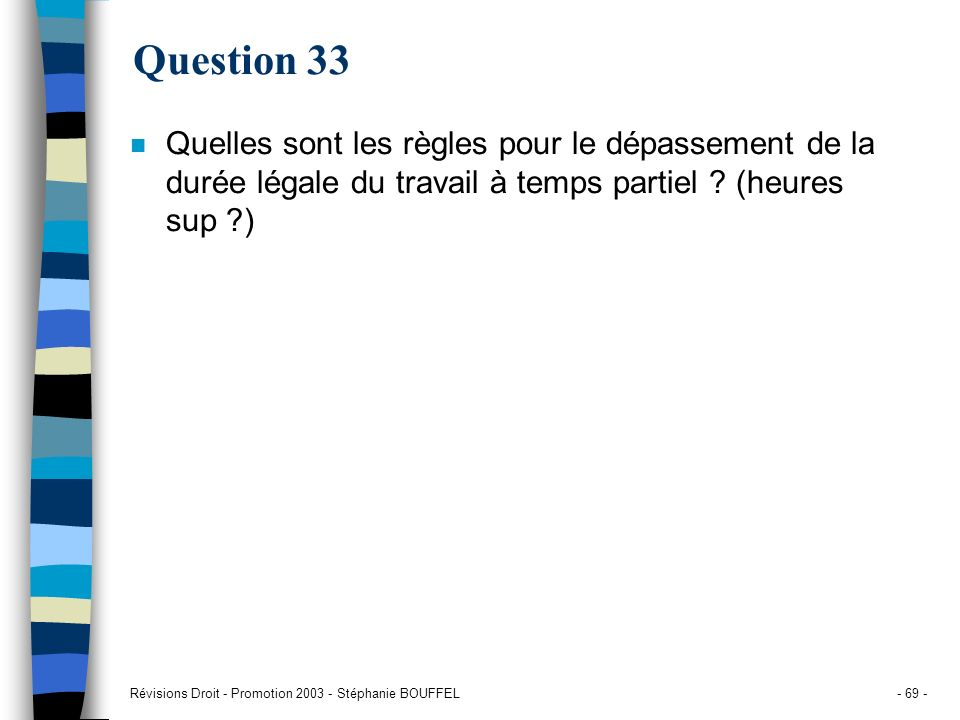 Révisions Droit - Promotion 2003 - Stéphanie BOUFFEL- 69 - Question 33 n Quelles sont les règles pour le dépassement de la durée légale du travail à t