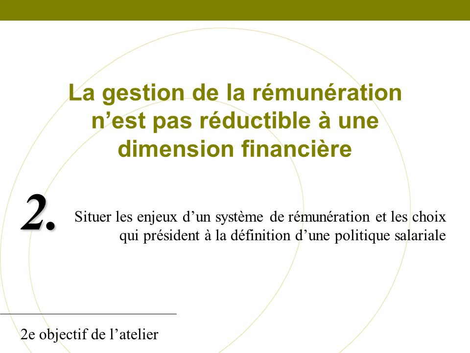 La gestion de la rémunération nest pas réductible à une dimension financière Situer les enjeux dun système de rémunération et les choix qui président