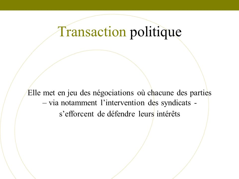 Transaction politique Elle met en jeu des négociations où chacune des parties – via notamment lintervention des syndicats - sefforcent de défendre leu