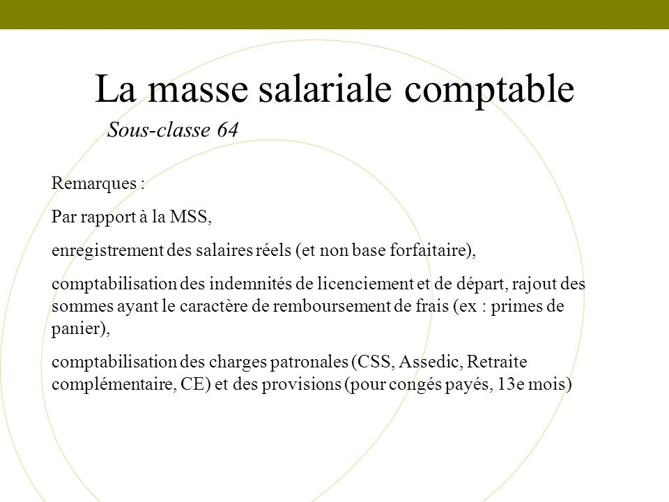 La masse salariale comptable Sous-classe 64 Remarques : Par rapport à la MSS, enregistrement des salaires réels (et non base forfaitaire), comptabilis