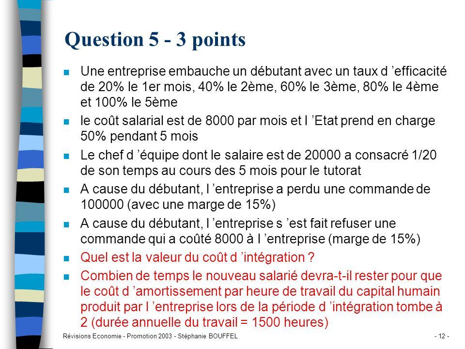 Révisions Economie - Promotion 2003 - Stéphanie BOUFFEL- 12 - Question 5 - 3 points n Une entreprise embauche un débutant avec un taux d efficacité de