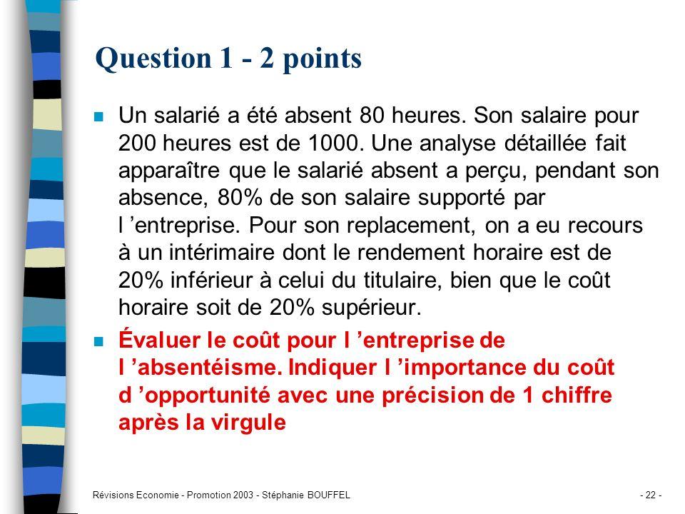 Révisions Economie - Promotion 2003 - Stéphanie BOUFFEL- 22 - Question 1 - 2 points n Un salarié a été absent 80 heures. Son salaire pour 200 heures e