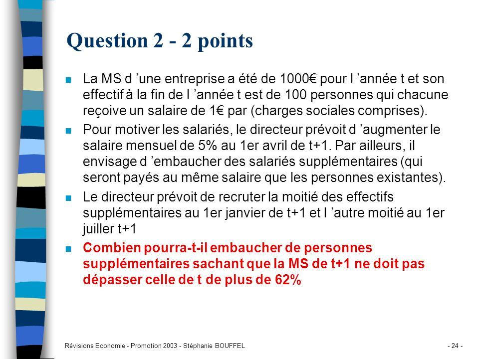 Révisions Economie - Promotion 2003 - Stéphanie BOUFFEL- 24 - Question 2 - 2 points n La MS d une entreprise a été de 1000 pour l année t et son effec