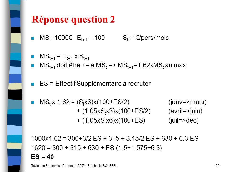 Révisions Economie - Promotion 2003 - Stéphanie BOUFFEL- 25 - Réponse question 2 n MS t =1000E t+1 = 100S t =1/pers/mois n MS t+1 = E t+1 x S t+1 n MS
