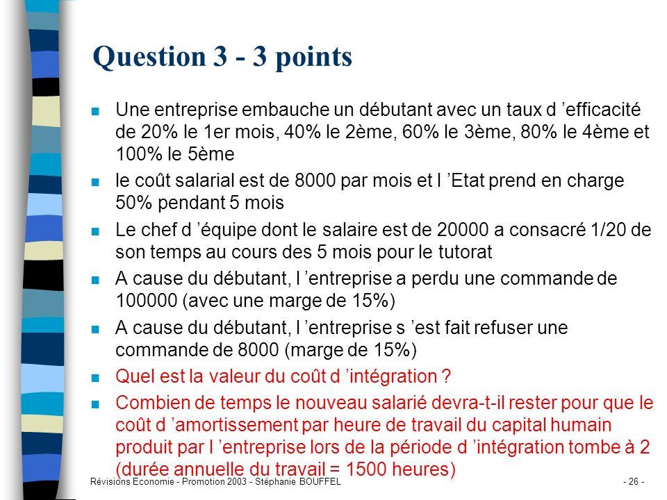 Révisions Economie - Promotion 2003 - Stéphanie BOUFFEL- 26 - Question 3 - 3 points n Une entreprise embauche un débutant avec un taux d efficacité de