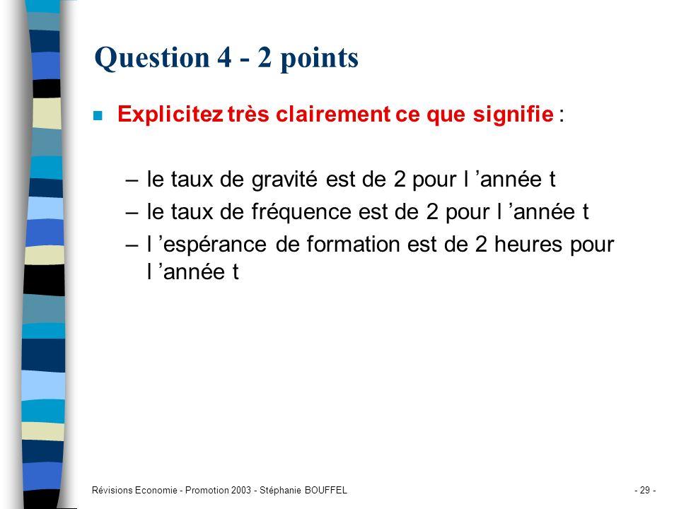 Révisions Economie - Promotion 2003 - Stéphanie BOUFFEL- 29 - Question 4 - 2 points n Explicitez très clairement ce que signifie : –le taux de gravité