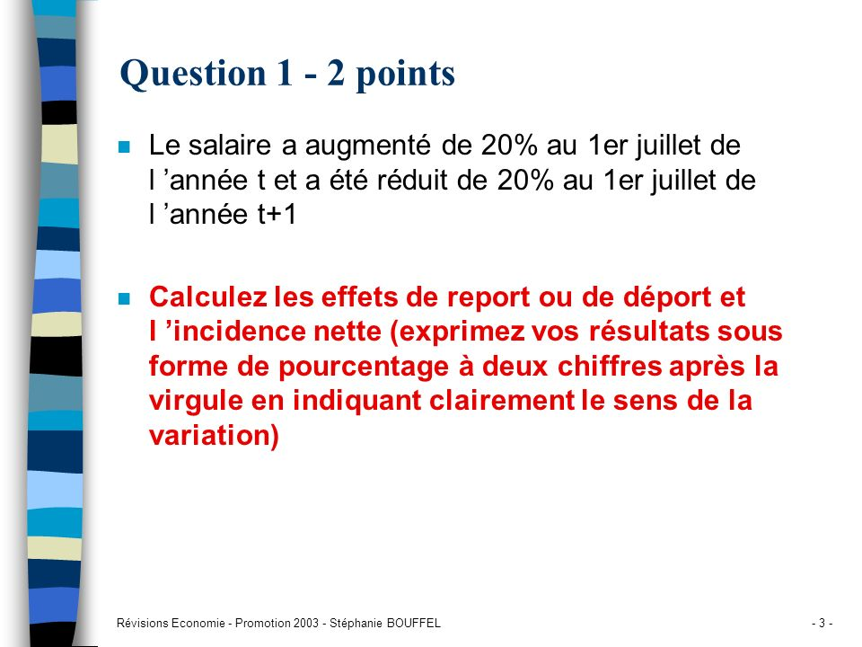 Révisions Economie - Promotion 2003 - Stéphanie BOUFFEL- 34 - Réponse question 6 n Effet de report de t+1 sur t+2 Effet report t+1 => t+2 = MS * t+2 / MS t+1 = (1.18965 x 12) / (1.0815 x 10 + 1.18965 x 2) = 14.28 / 13.2 = 1.0818 = +8.18% n Incidence nette = (MS t+1 /M t ) / effet report t => t+1 effet report t => t+1 = 12.6/12.45 = 1.01205 MS t+1 /M t = 13.2 / 12.45 = 1.05978 Incidence nette = 1.05978 / 1.01205 = 1.04716 = +4.71% Janv t MS = 1/mois Avril t +5% MS = 1.05/mois Janv t+1 +3% MS = 1.0815 Nov t+1 +10% MS = 1.18965 Fev t+2 +20% MS = 1.42758