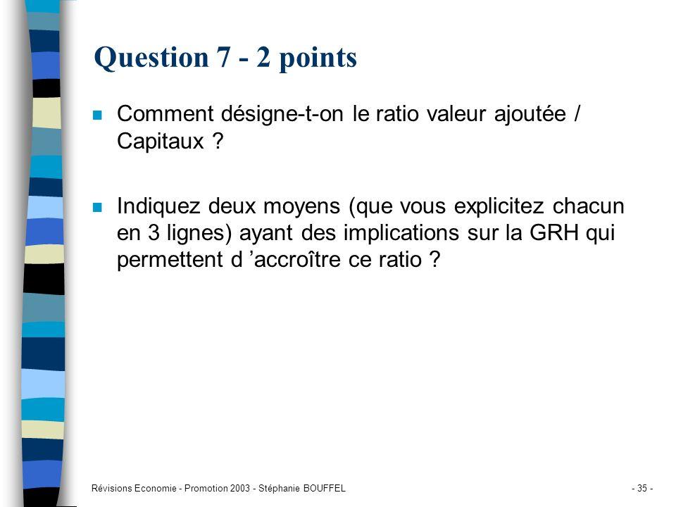 Révisions Economie - Promotion 2003 - Stéphanie BOUFFEL- 35 - Question 7 - 2 points n Comment désigne-t-on le ratio valeur ajoutée / Capitaux ? n Indi
