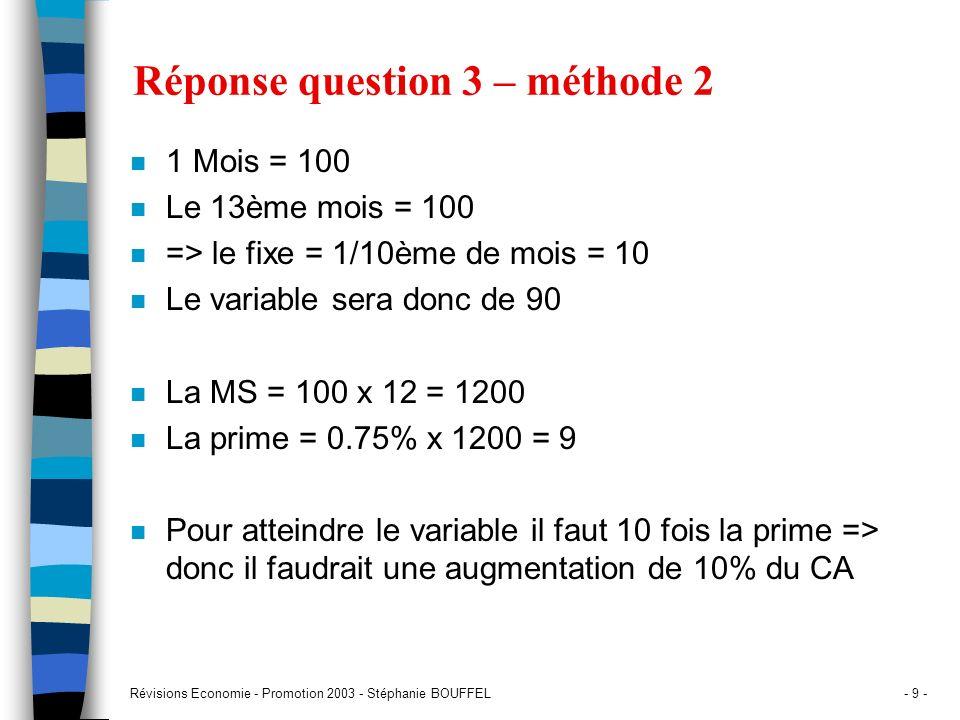 Révisions Economie - Promotion 2003 - Stéphanie BOUFFEL- 9 - Réponse question 3 – méthode 2 n 1 Mois = 100 n Le 13ème mois = 100 n => le fixe = 1/10èm