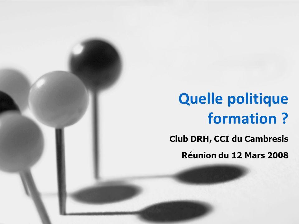 Quelle politique formation Club DRH, CCI du Cambresis Réunion du 12 Mars 2008