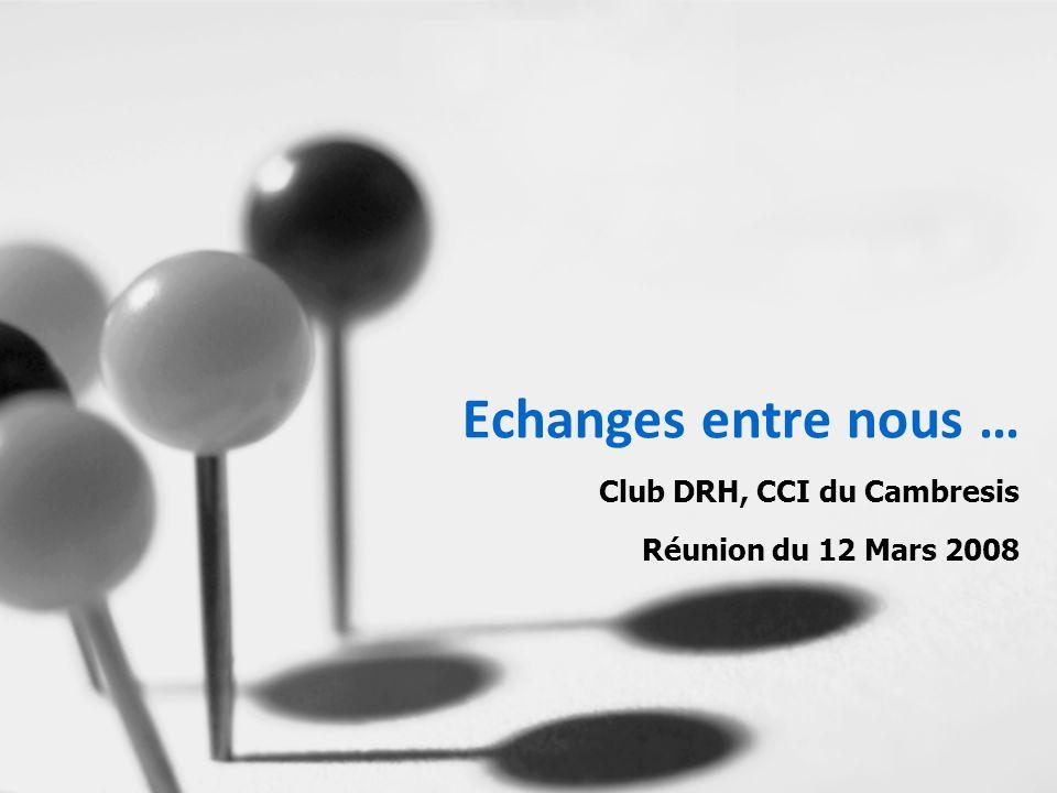 Echanges entre nous … Club DRH, CCI du Cambresis Réunion du 12 Mars 2008