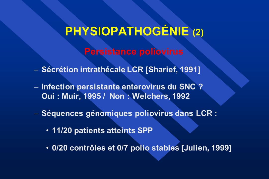 PHYSIOPATHOGÉNIE (2) Persistance poliovirus –Sécrétion intrathécale LCR [Sharief, 1991] –Infection persistante enterovirus du SNC ? Oui : Muir, 1995 /