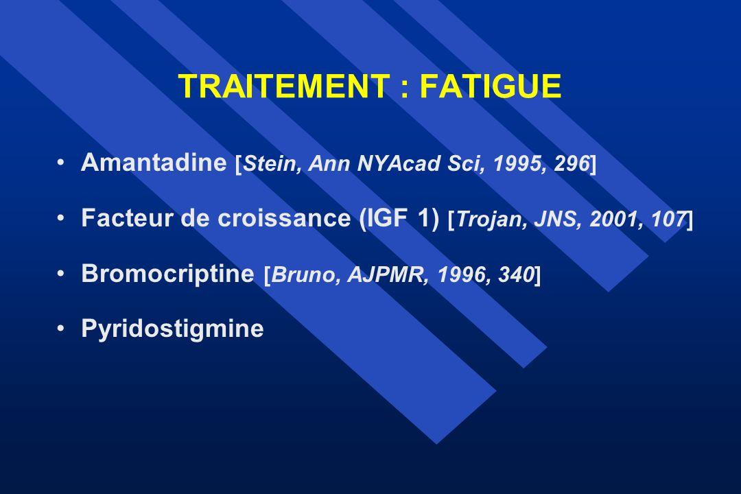 TRAITEMENT : FATIGUE Amantadine [Stein, Ann NYAcad Sci, 1995, 296] Facteur de croissance (IGF 1) [Trojan, JNS, 2001, 107] Bromocriptine [Bruno, AJPMR,