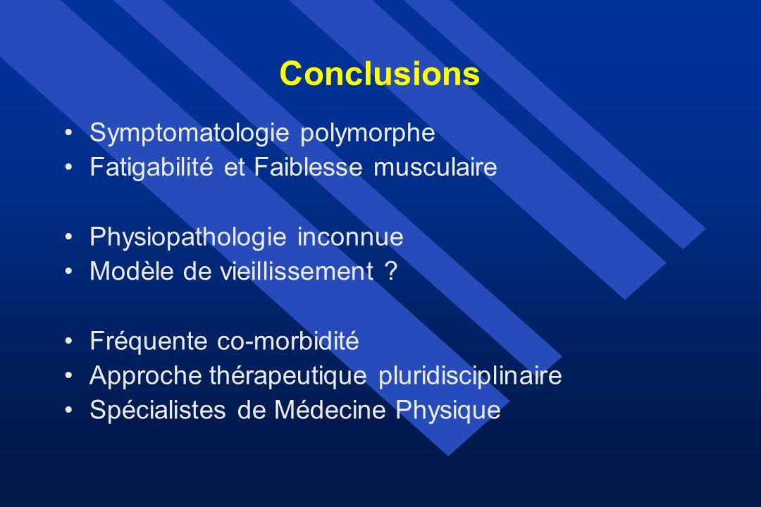 Conclusions Symptomatologie polymorphe Fatigabilité et Faiblesse musculaire Physiopathologie inconnue Modèle de vieillissement ? Fréquente co-morbidit