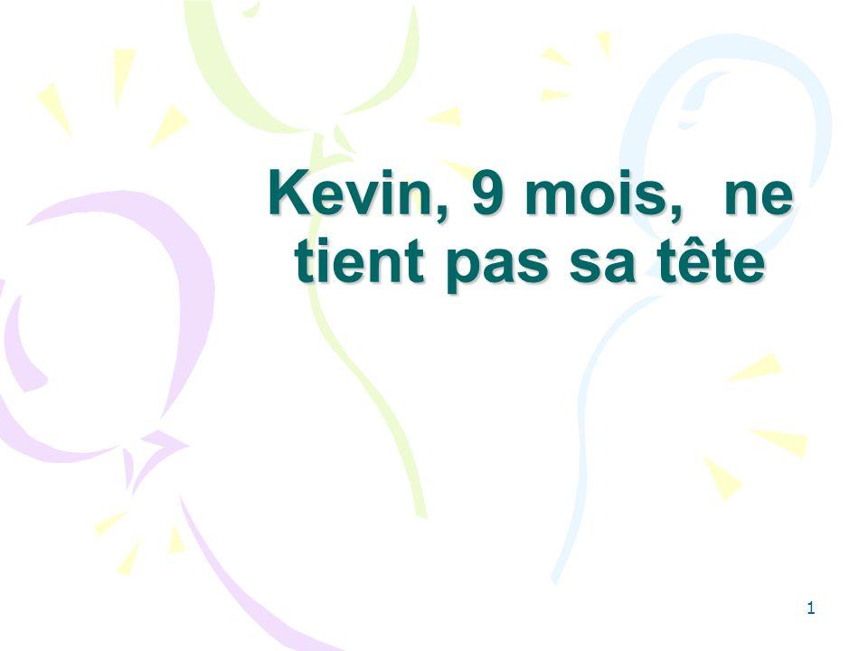 1 Kevin, 9 mois, ne tient pas sa tête