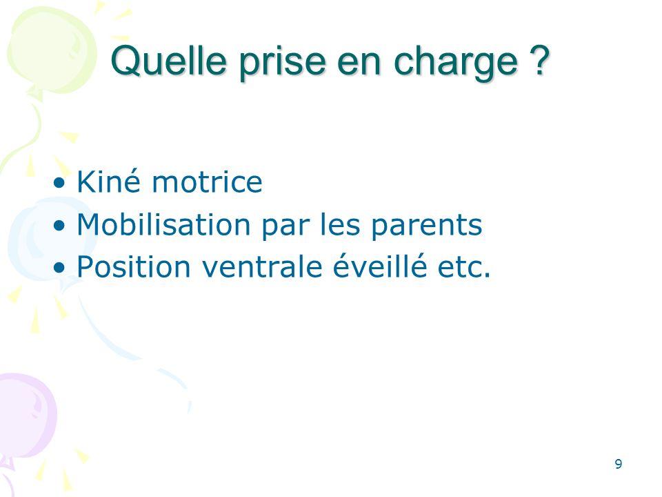 9 Quelle prise en charge ? Kiné motrice Mobilisation par les parents Position ventrale éveillé etc.