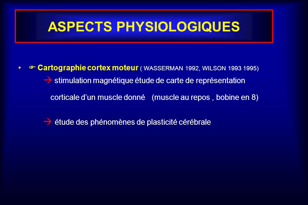 ASPECTS PHYSIOLOGIQUES Cartographie cortex moteur ( WASSERMAN 1992, WILSON 1993 1995) stimulation magnétique étude de carte de représentation corticale dun muscle donné (muscle au repos, bobine en 8) étude des phénomènes de plasticité cérébrale