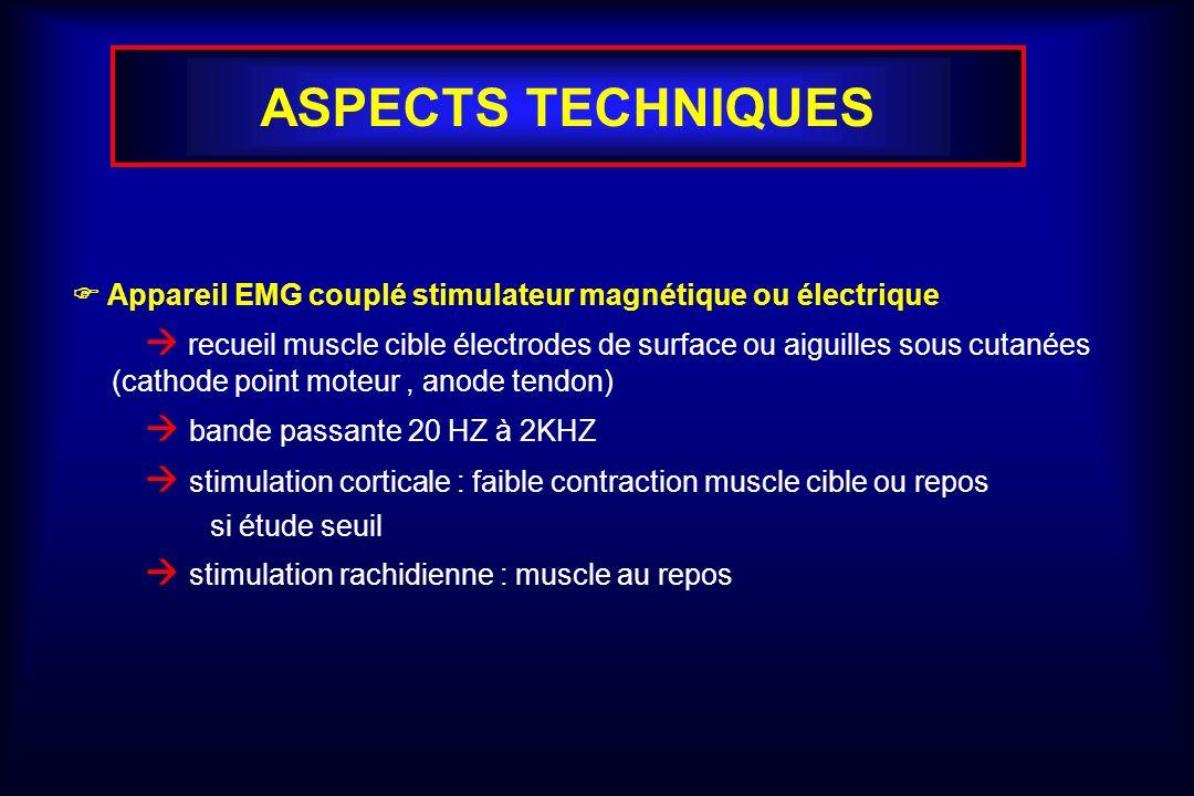 ASPECTS TECHNIQUES Appareil EMG couplé stimulateur magnétique ou électrique recueil muscle cible électrodes de surface ou aiguilles sous cutanées (cathode point moteur, anode tendon) bande passante 20 HZ à 2KHZ stimulation corticale : faible contraction muscle cible ou repos si étude seuil stimulation rachidienne : muscle au repos