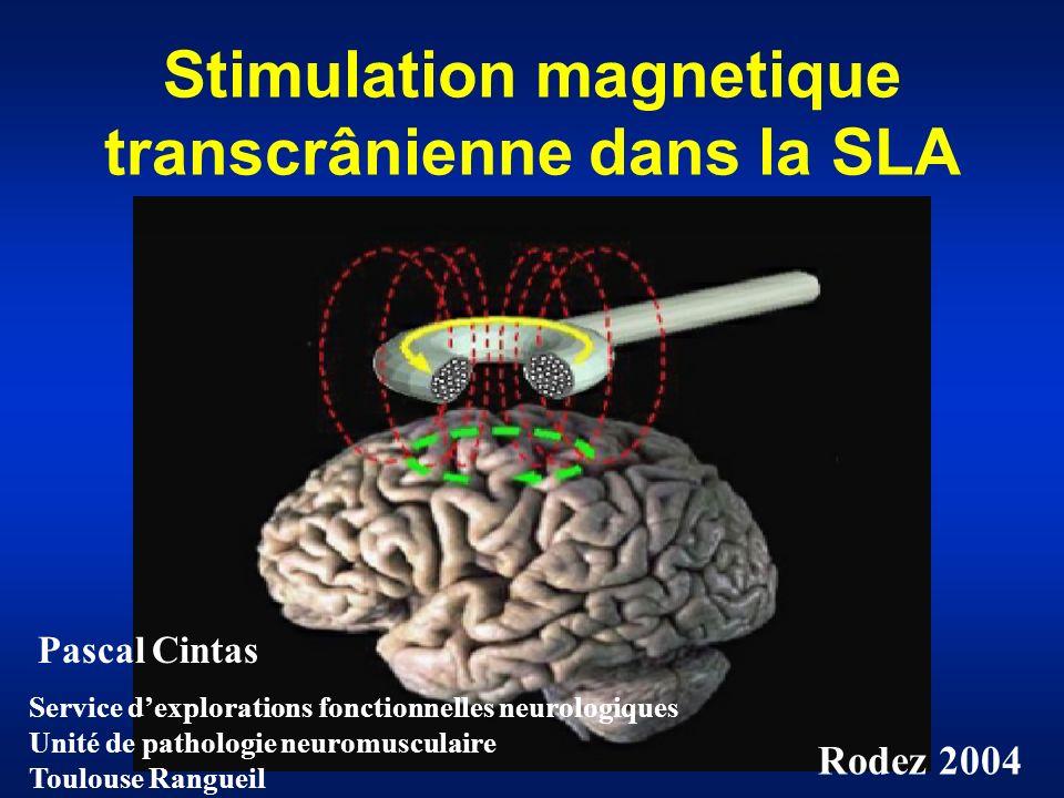 Stimulation magnetique transcrânienne dans la SLA Service dexplorations fonctionnelles neurologiques Unité de pathologie neuromusculaire Toulouse Rangueil Pascal Cintas Rodez 2004