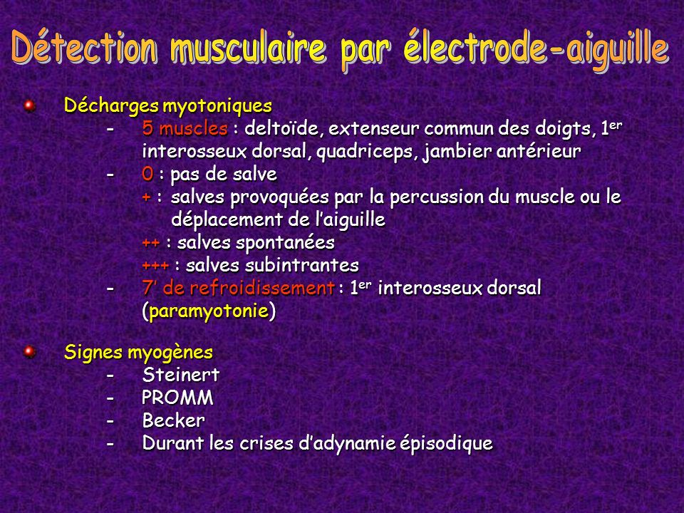 Signes myogènes -Steinert -PROMM -Becker - Durant les crises dadynamie épisodique Décharges myotoniques - 5 muscles : deltoïde, extenseur commun des d