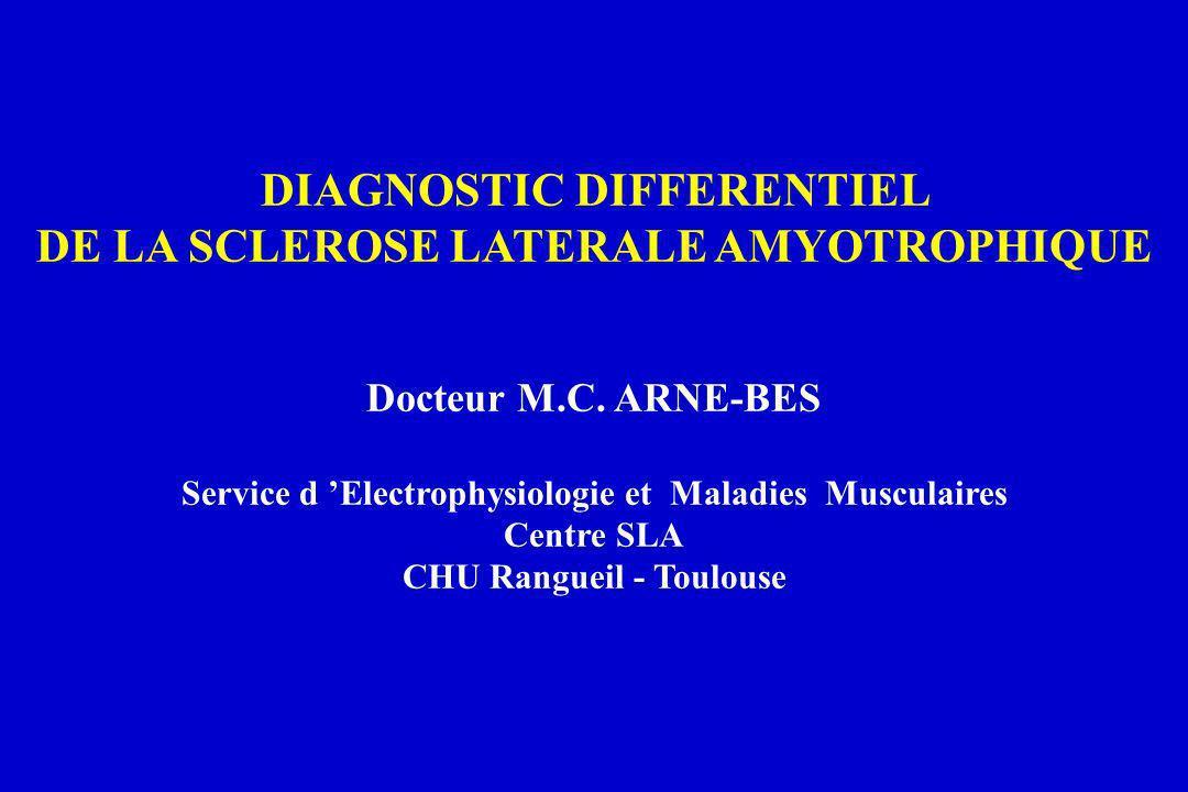 DIAGNOSTIC DIFFERENTIEL DE LA SCLEROSE LATERALE AMYOTROPHIQUE Docteur M.C. ARNE-BES Service d Electrophysiologie et Maladies Musculaires Centre SLA CH