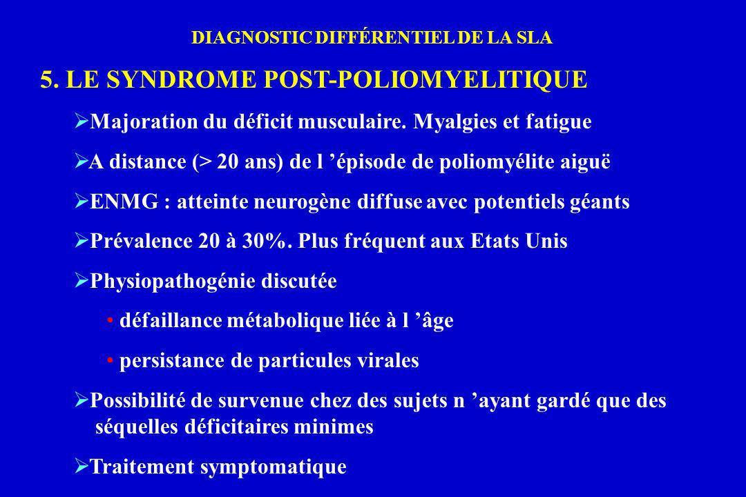 DIAGNOSTIC DIFFÉRENTIEL DE LA SLA 5. LE SYNDROME POST-POLIOMYELITIQUE Majoration du déficit musculaire. Myalgies et fatigue A distance (> 20 ans) de l