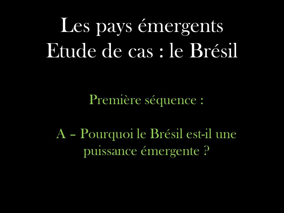 Les pays émergents Etude de cas : le Brésil Première séquence : A – Pourquoi le Brésil est-il une puissance émergente ?