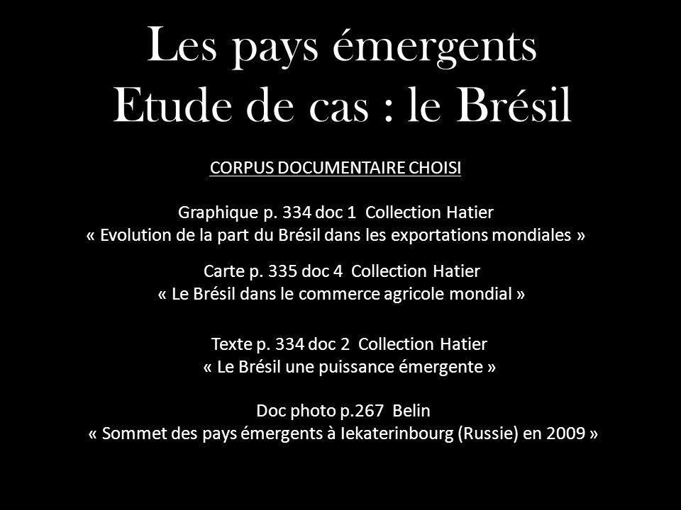 Les pays émergents Etude de cas : le Brésil Carte p. 335 doc 4 Collection Hatier « Le Brésil dans le commerce agricole mondial » Graphique p. 334 doc