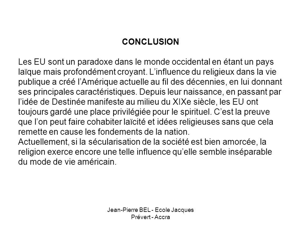 Jean-Pierre BEL - Ecole Jacques Prévert - Accra CONCLUSION Les EU sont un paradoxe dans le monde occidental en étant un pays laïque mais profondément