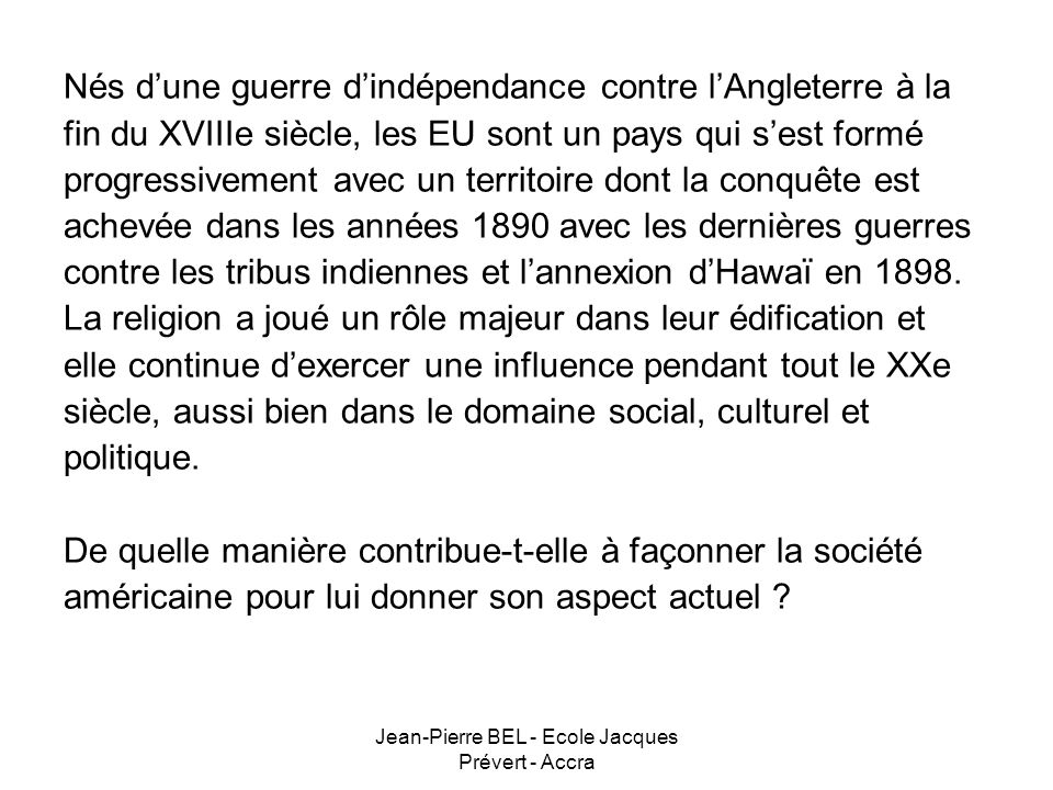 Jean-Pierre BEL - Ecole Jacques Prévert - Accra CONCLUSION Les EU sont un paradoxe dans le monde occidental en étant un pays laïque mais profondément croyant.