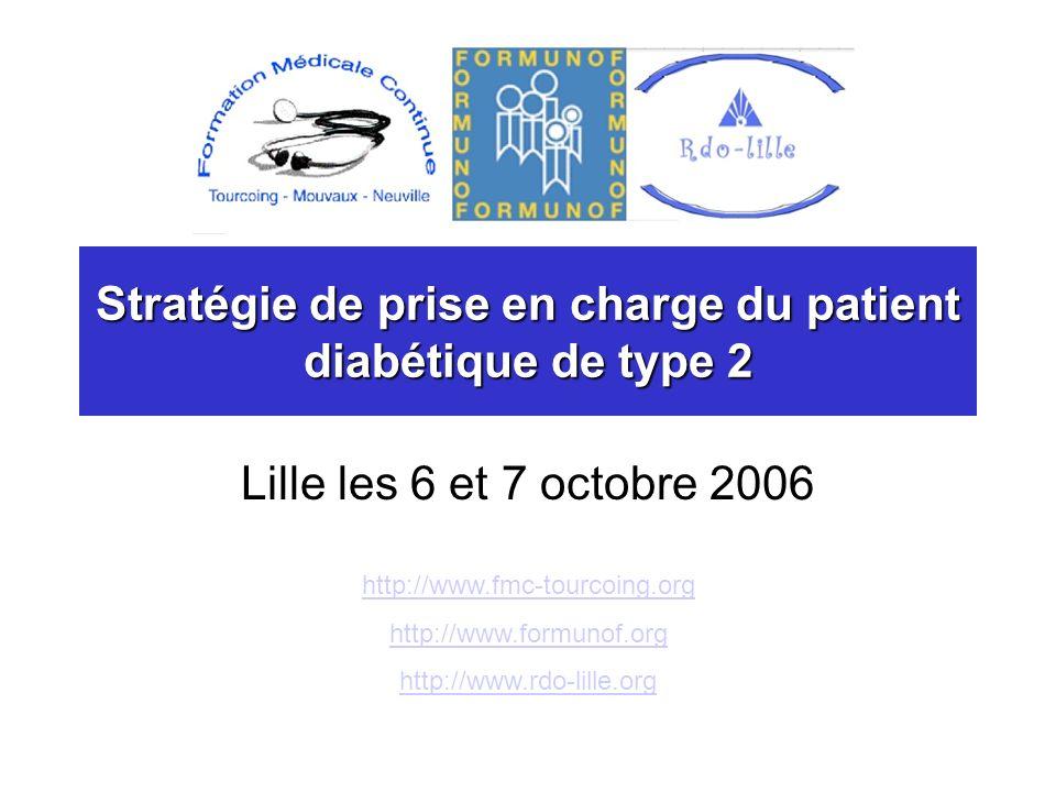 Stratégie de prise en charge du patient diabétique de type 2 Lille les 6 et 7 octobre 2006 http://www.fmc-tourcoing.org http://www.formunof.org http://www.rdo-lille.org
