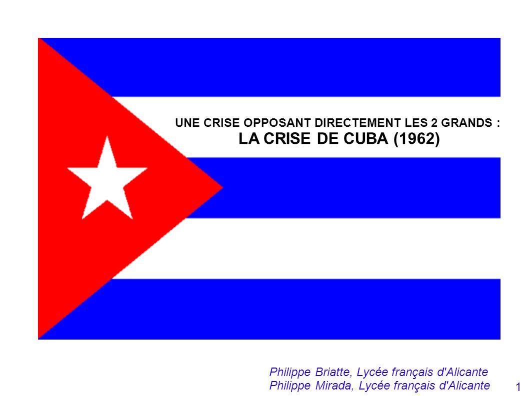 UNE CRISE OPPOSANT DIRECTEMENT LES 2 GRANDS : LA CRISE DE CUBA (1962) Philippe Briatte, Lycée français d'Alicante Philippe Mirada, Lycée français d'Al